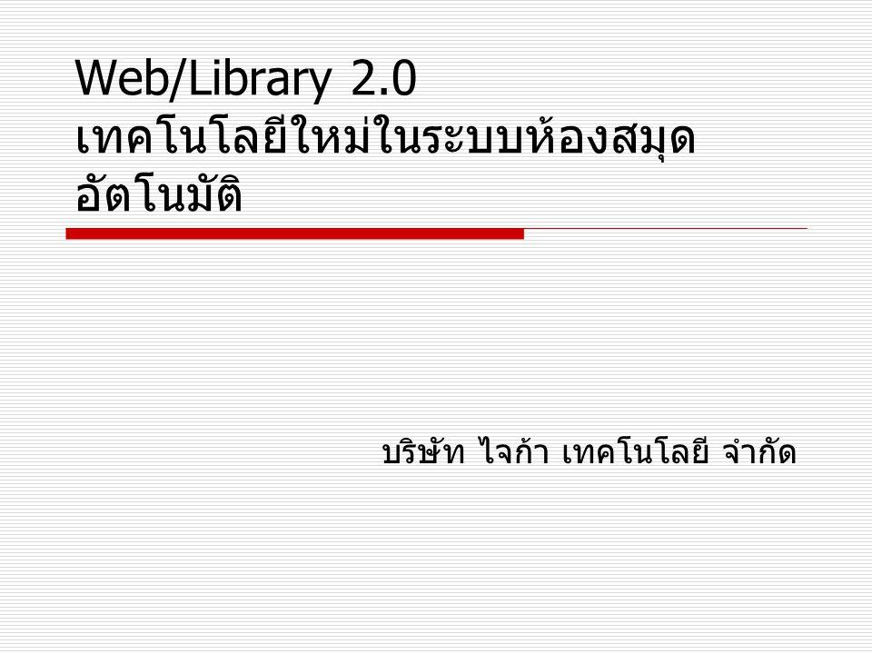 Web/Library 2.0 เทคโนโลยีใหม่ในระบบห้องสมุด อัตโนมัติ บริษัท ไจก้า เทคโนโลยี จำกัด
