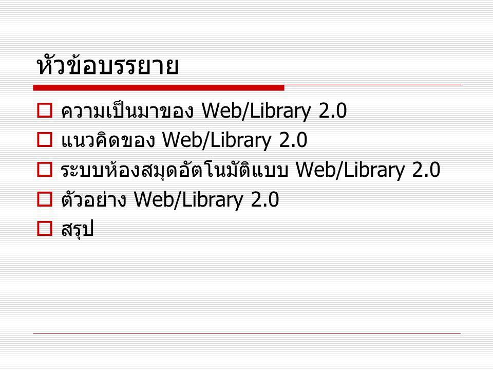 หัวข้อบรรยาย  ความเป็นมาของ Web/Library 2.0  แนวคิดของ Web/Library 2.0  ระบบห้องสมุดอัตโนมัติแบบ Web/Library 2.0  ตัวอย่าง Web/Library 2.0  สรุป