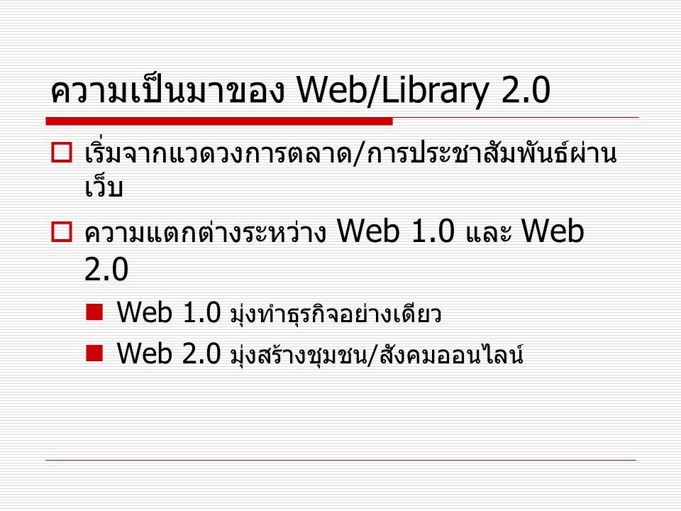 ความเป็นมาของ Web/Library 2.0  เริ่มจากแวดวงการตลาด / การประชาสัมพันธ์ผ่าน เว็บ  ความแตกต่างระหว่าง Web 1.0 และ Web 2.0 Web 1.0 มุ่งทำธุรกิจอย่างเดี