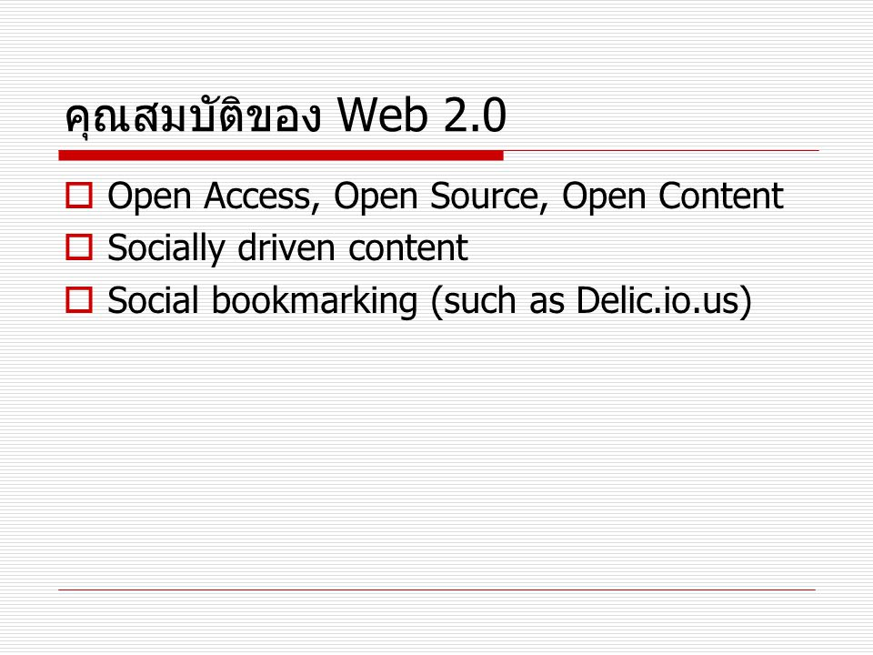 คุณสมบัติของ Web 2.0  Open Access, Open Source, Open Content  Socially driven content  Social bookmarking (such as Delic.io.us)