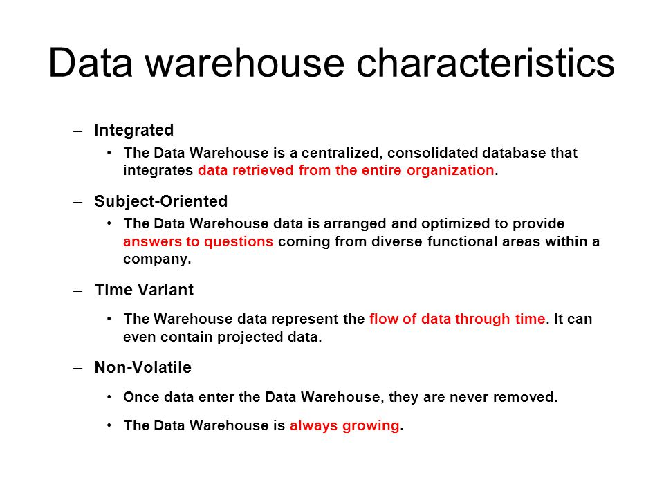 Data warehouse characteristics –Integrated The Data Warehouse is a centralized, consolidated database that integrates data retrieved from the entire o