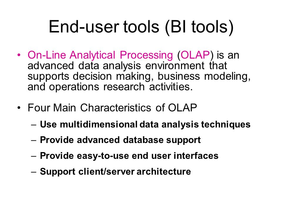 End-user tools (BI tools) On-Line Analytical Processing (OLAP) is an advanced data analysis environment that supports decision making, business modeling, and operations research activities.