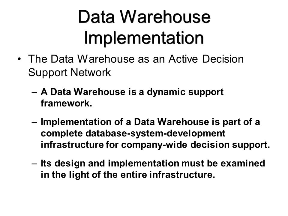 Data Warehouse Implementation The Data Warehouse as an Active Decision Support Network –A Data Warehouse is a dynamic support framework.
