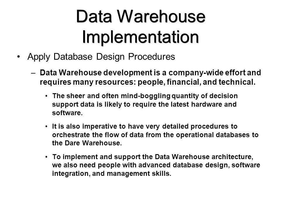 Data Warehouse Implementation Apply Database Design Procedures –Data Warehouse development is a company-wide effort and requires many resources: people, financial, and technical.