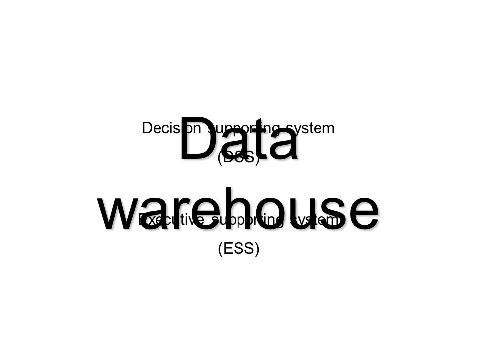 Data warehouse Decision supporting system (DSS) Executive supporting system (ESS)