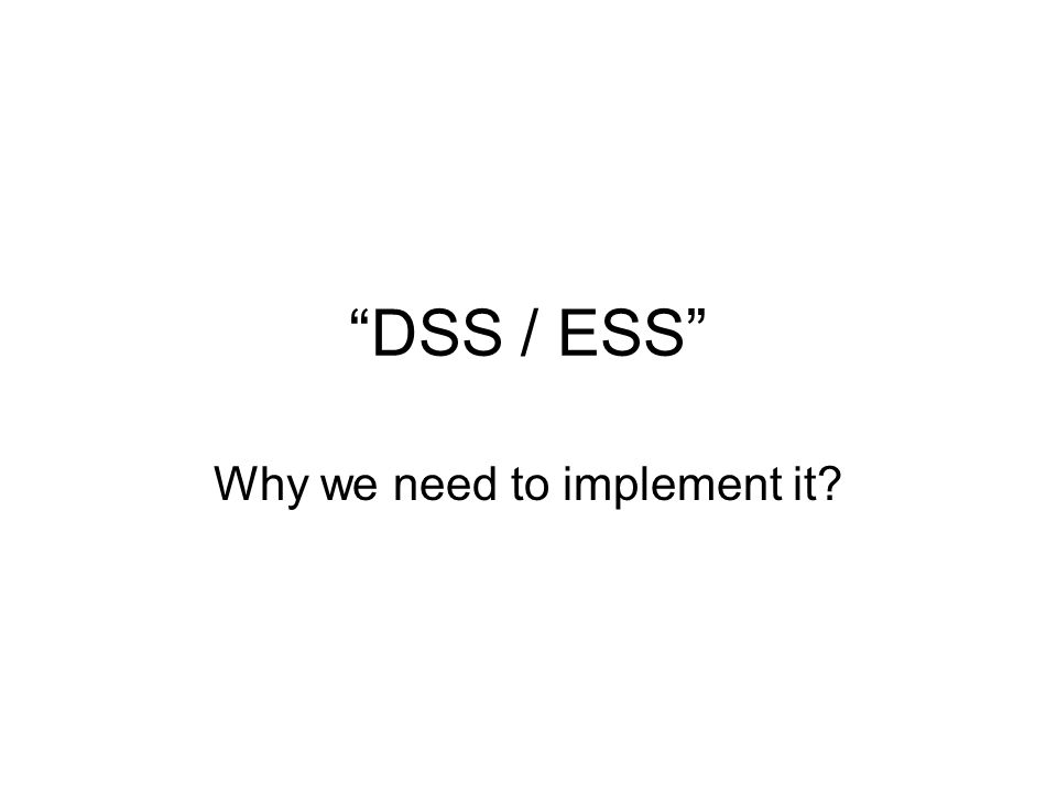 DSS / ESS Why we need to implement it?