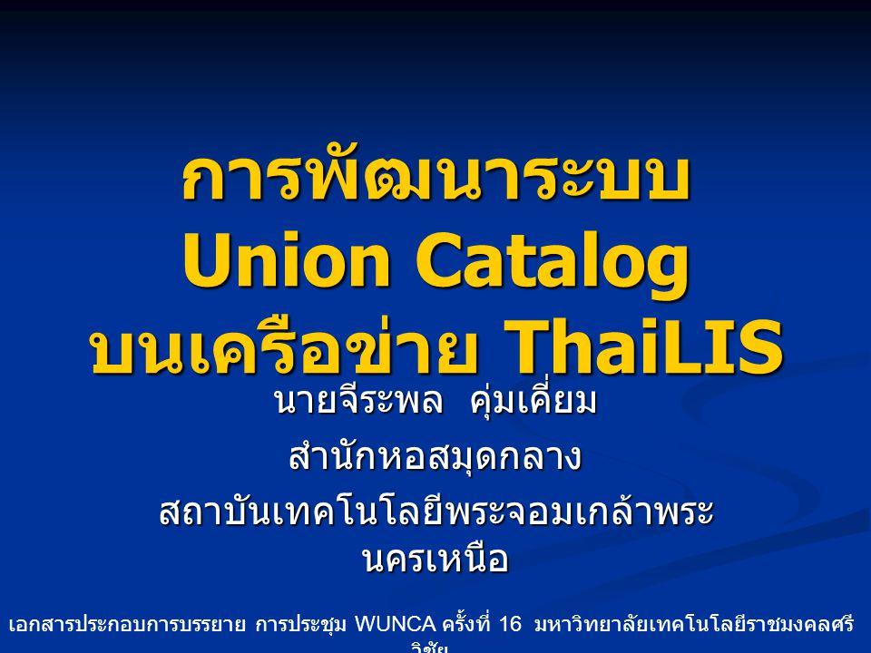 การพัฒนาระบบ Union Catalog บนเครือข่าย ThaiLIS นายจีระพล คุ่มเคี่ยม สำนักหอสมุดกลาง สถาบันเทคโนโลยีพระจอมเกล้าพระ นครเหนือ เอกสารประกอบการบรรยาย การปร
