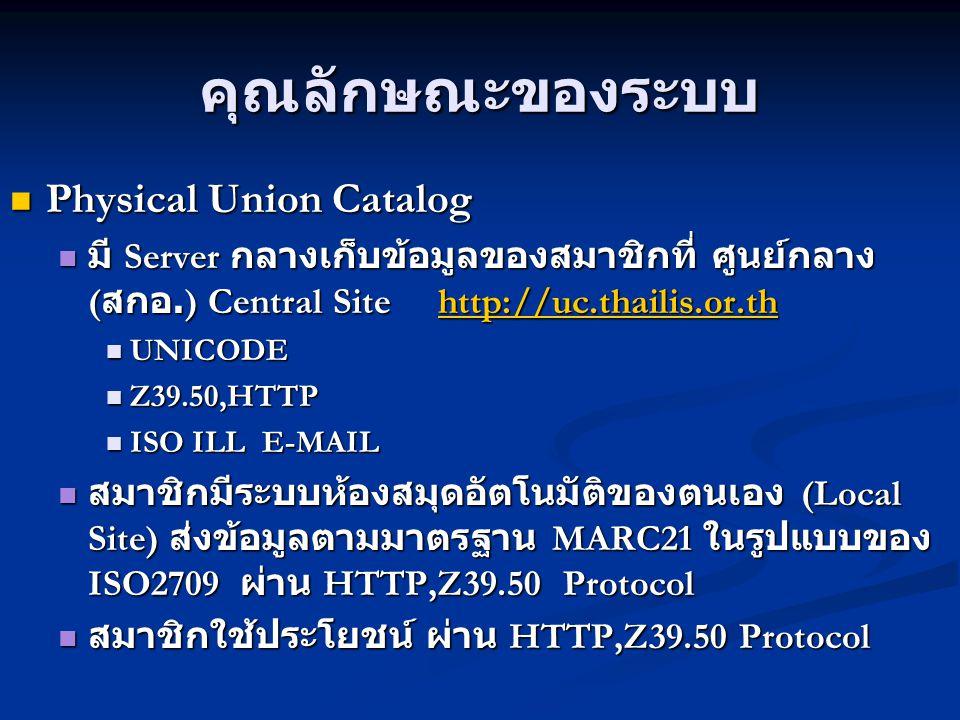 คุณลักษณะของระบบ Physical Union Catalog Physical Union Catalog มี Server กลางเก็บข้อมูลของสมาชิกที่ ศูนย์กลาง ( สกอ.) Central Site http://uc.thailis.o