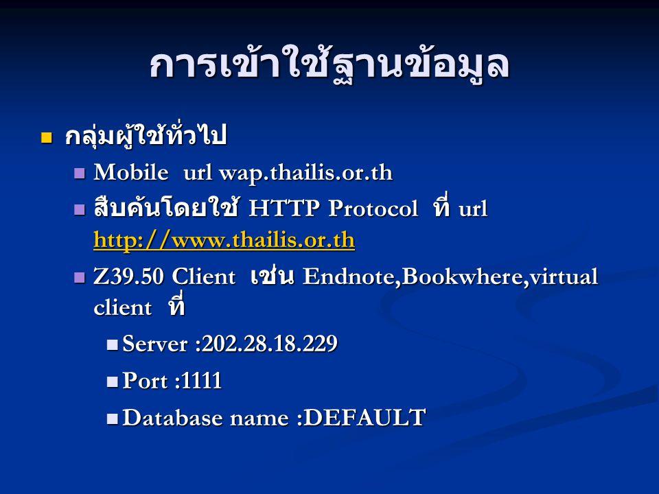 การเข้าใช้ฐานข้อมูล กลุ่มนักศึกษา อาจารย์ เจ้าหน้าที่ ห้องสมุด สมาชิก กลุ่มนักศึกษา อาจารย์ เจ้าหน้าที่ ห้องสมุด สมาชิก Mobile url wap.thailis.or.th Mobile url wap.thailis.or.th สืบค้นโดยใช้ HTTP Protocol ที่ url http://uc.thailis.or.th สืบค้นโดยใช้ HTTP Protocol ที่ url http://uc.thailis.or.th http://uc.thailis.or.th Inter Library Loan Inter Library Loan Z39.50 Client เช่น Endnote,Bookwhere,virtual client ที่ Z39.50 Client เช่น Endnote,Bookwhere,virtual client ที่ Server :202.28.18.229 Server :202.28.18.229 Port :1111 Port :1111 Database name :DEFAULT Database name :DEFAULT