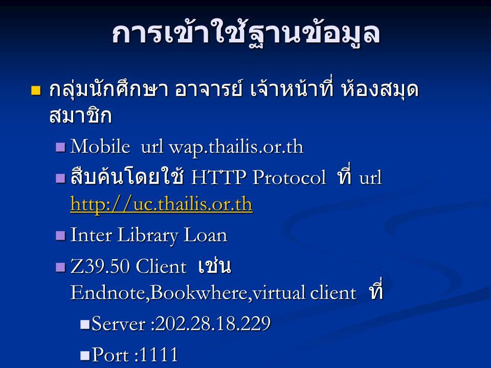 การเข้าใช้ฐานข้อมูล กลุ่มบุคคลกรที่ทำงานในห้องสมุด กลุ่มบุคคลกรที่ทำงานในห้องสมุด Mobile url http://wap.thailis.or.th Mobile url http://wap.thailis.or.th สืบค้นโดยใช้ HTTP Protocol ที่ url http://www.thailis.or.th สืบค้นโดยใช้ HTTP Protocol ที่ url http://www.thailis.or.th http://www.thailis.or.th Inter Library Loan Inter Library Loan Library Automation Software Support Z39.50,ISO2709,MARC21 Library Automation Software Support Z39.50,ISO2709,MARC21 Z39.50 Client เช่น Endnote,Bookwhere,virtual client ที่ Z39.50 Client เช่น Endnote,Bookwhere,virtual client ที่ Server :202.28.18.229 Server :202.28.18.229 Port :1111 Port :1111 Database name :DEFAULT Database name :DEFAULT