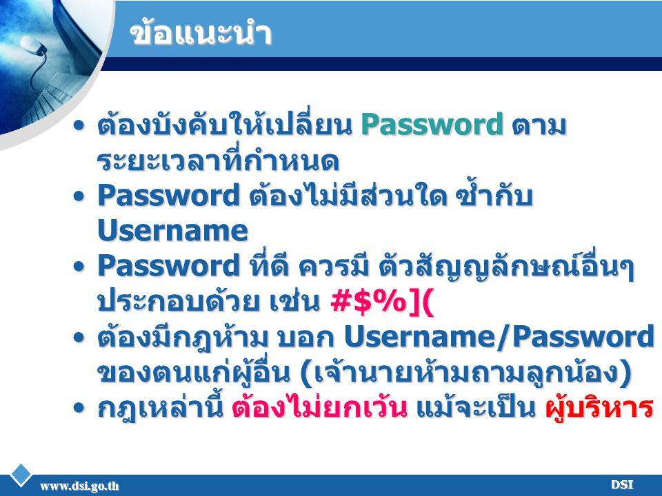 www.dsi.go.th DSI ข้อแนะนำ ต้องบังคับให้เปลี่ยน Password ตาม ระยะเวลาที่กำหนดต้องบังคับให้เปลี่ยน Password ตาม ระยะเวลาที่กำหนด Password ต้องไม่มีส่วน