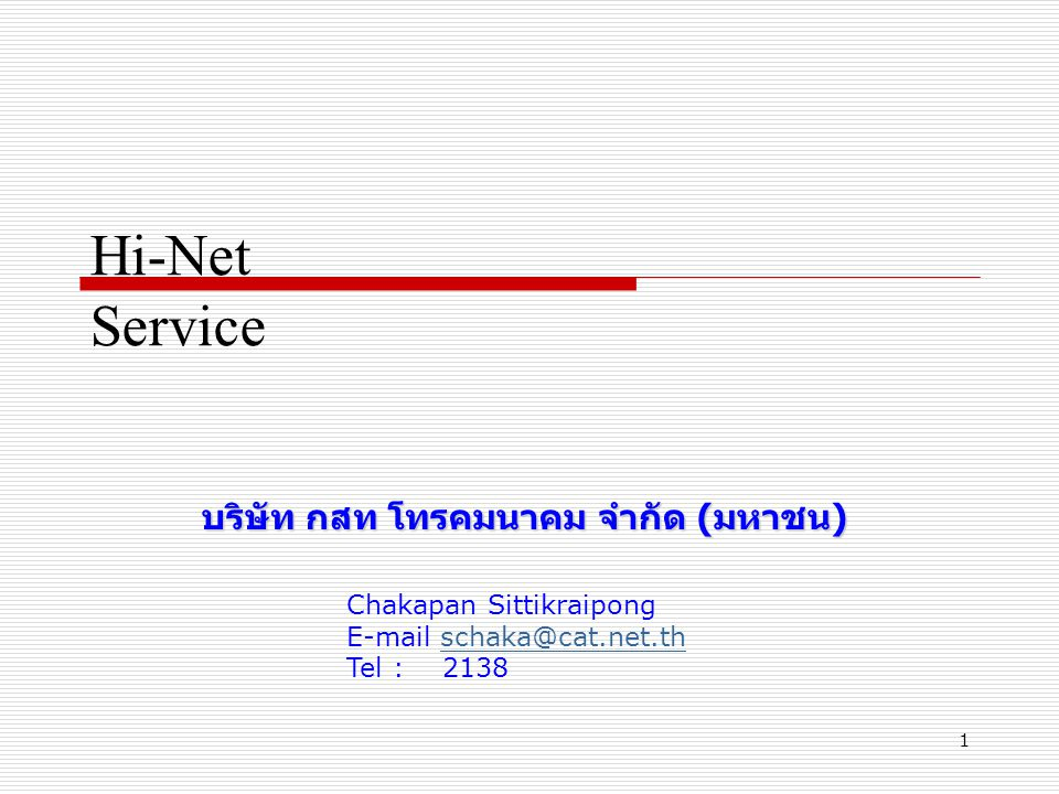 1 Hi-Net Service บริษัท กสท โทรคมนาคม จำกัด (มหาชน) Chakapan Sittikraipong E-mail schaka@cat.net.thschaka@cat.net.th Tel : 2138
