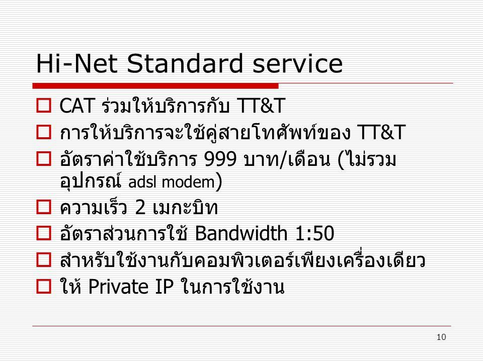 10 Hi-Net Standard service  CAT ร่วมให้บริการกับ TT&T  การให้บริการจะใช้คู่สายโทศัพท์ของ TT&T  อัตราค่าใช้บริการ 999 บาท/เดือน (ไม่รวม อุปกรณ์ adsl