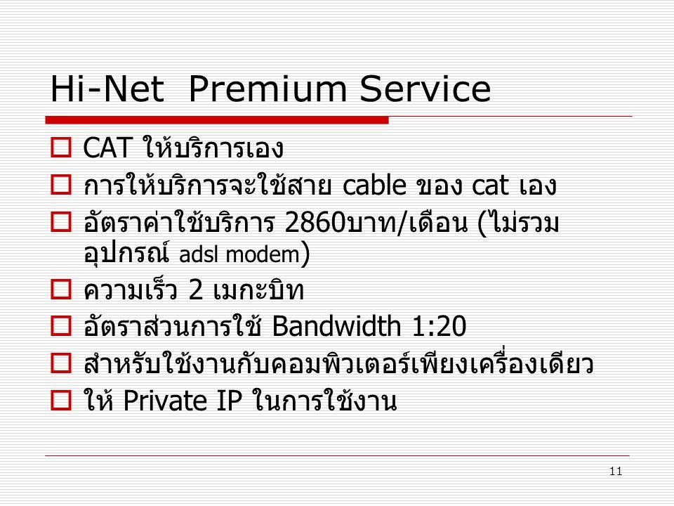 11 Hi-Net Premium Service  CAT ให้บริการเอง  การให้บริการจะใช้สาย cable ของ cat เอง  อัตราค่าใช้บริการ 2860บาท/เดือน (ไม่รวม อุปกรณ์ adsl modem ) 