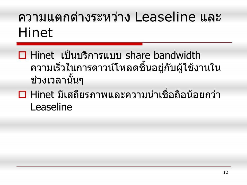 12 ความแตกต่างระหว่าง Leaseline และ Hinet  Hinet เป็นบริการแบบ share bandwidth ความเร็วในการดาวน์โหลดชึ้นอยู่กับผู้ใช้งานใน ช่วงเวลานั้นๆ  Hinet มีเ
