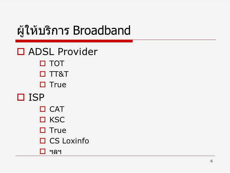 4 ผู้ให้บริการ Broadband  ADSL Provider  TOT  TT&T  True  ISP  CAT  KSC  True  CS Loxinfo  ฯลฯ
