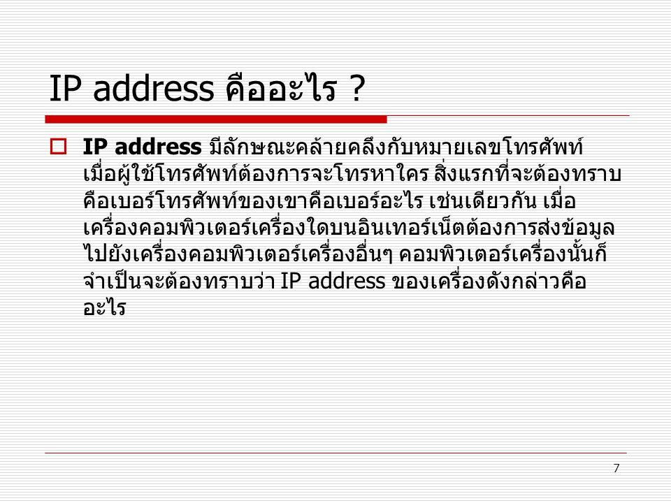 7 IP address คืออะไร ?  IP address มีลักษณะคล้ายคลึงกับหมายเลขโทรศัพท์ เมื่อผู้ใช้โทรศัพท์ต้องการจะโทรหาใคร สิ่งแรกที่จะต้องทราบ คือเบอร์โทรศัพท์ของเ