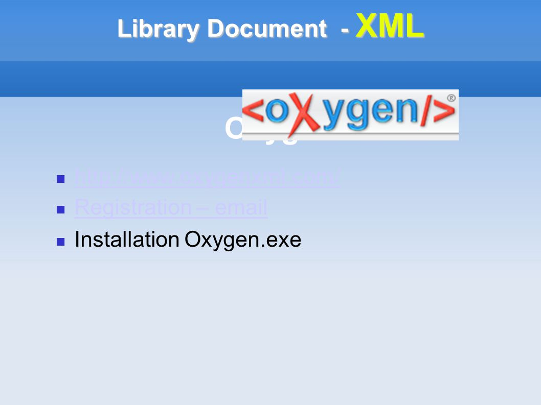 Library Document - XML Oxygen http://www.oxygenxml.com/ Registration – email Installation Oxygen.exe
