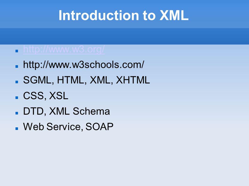 Introduction to XML http://www.w3.org/ http://www.w3schools.com/ SGML, HTML, XML, XHTML CSS, XSL DTD, XML Schema Web Service, SOAP