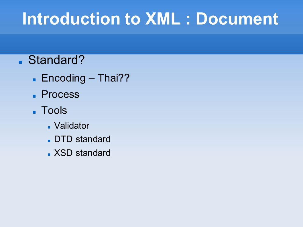 Introduction to XML : Document Process Document Analysis and Design DTD or XSD Design Create XML using DTD or XSD Validate using Browser – IE, Mozilla-Firefox, Safari Display Document using CSS and XSL Exchange Document or Information using XSLT