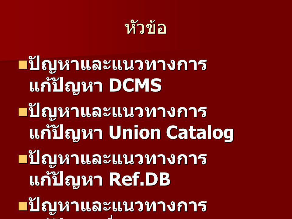 หัวข้อ ปัญหาและแนวทางการ แก้ปัญหา DCMS ปัญหาและแนวทางการ แก้ปัญหา DCMS ปัญหาและแนวทางการ แก้ปัญหา Union Catalog ปัญหาและแนวทางการ แก้ปัญหา Union Catalog ปัญหาและแนวทางการ แก้ปัญหา Ref.DB ปัญหาและแนวทางการ แก้ปัญหา Ref.DB ปัญหาและแนวทางการ แก้ปัญหาอื่น ๆ ปัญหาและแนวทางการ แก้ปัญหาอื่น ๆ