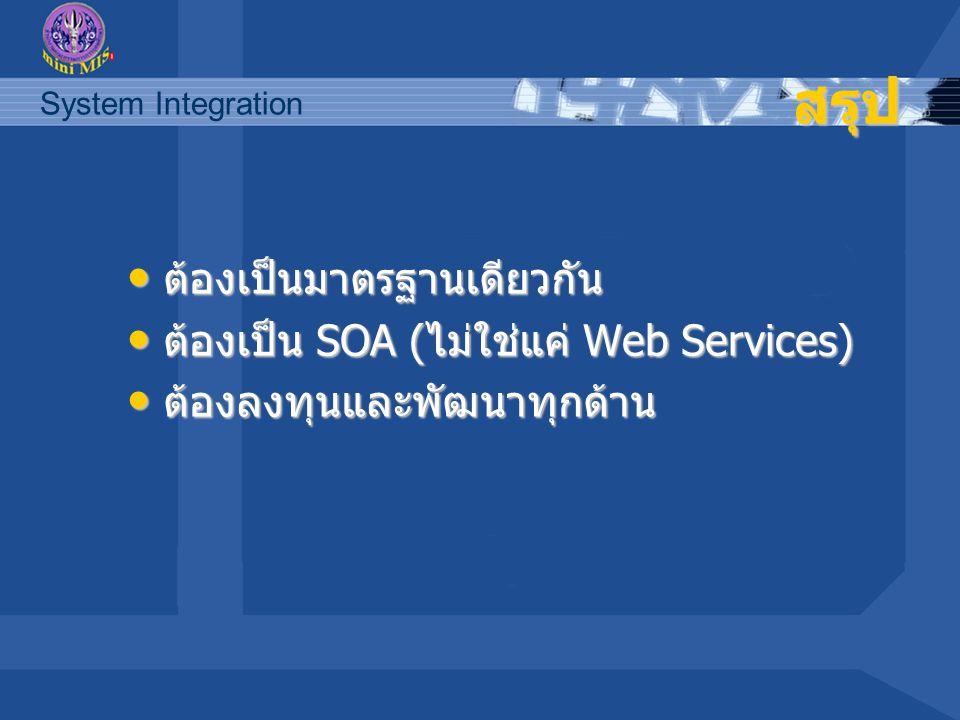 System Integration สรุป ต้องเป็นมาตรฐานเดียวกัน ต้องเป็นมาตรฐานเดียวกัน ต้องเป็น SOA (ไม่ใช่แค่ Web Services) ต้องเป็น SOA (ไม่ใช่แค่ Web Services) ต้องลงทุนและพัฒนาทุกด้าน ต้องลงทุนและพัฒนาทุกด้าน
