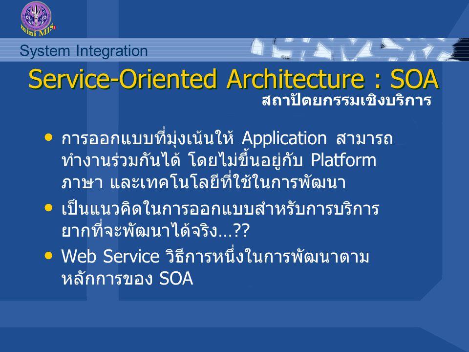 System Integration ลักษณะของ SOA การติดต่อสื่อสารระหว่าง Service จะใช้ XML Service จะมีตัว Interface ที่อธิบาย Service เช่น Service name, Input parameter, Output parameter,etc.