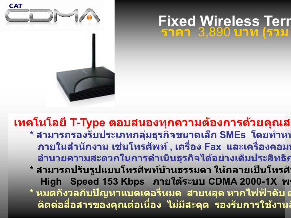 Fixed Wireless Terminal T-Type ราคา 3,890 บาท ( รวม Vat) เทคโนโลยี T-Type ตอบสนองทุกความต้องการด้วยคุณสมบัติเด่นคือ * สามารถรองรับประเภทกลุ่มธุรกิจขนาดเล็ก SMEs โดยทำหน้าที่เป็นโมเด็ม เชื่อมต่ออุปกรณ์สื่อสาร ภายในสำนักงาน เช่นโทรศัพท์, เครื่อง Fax และเครื่องคอมพิวเตอร์พีซี เพียงผ่าน USB ซึ่งจะ อำนวยความสะดวกในการดำเนินธุรกิจได้อย่างเต็มประสิทธิภาพ * สามารถปรับรูปแบบโทรศัพท์บ้านธรรมดา ให้กลายเป็นโทรศัพท์มือถือ CDMA ด้วยเทคโนโลยี High Speed 153 Kbps ภายใต้ระบบ CDMA 2000-1X พร้อมรูปแบบใหม่ที่สามารถส่ง SMS ได้ * หมดกังวลกับปัญหาแบตเตอรี่หมด สายหลุด หากไฟฟ้าดับ ด้วยระบบแบตเตอรี่สำรอง ทำให้การ ติดต่อสื่อสารของคุณต่อเนื่อง ไม่มีสะดุด รองรับการใช้งานลักษณะ VOIP Phone Fixed Wireless Terminal T-Type ราคา 3,890 บาท ( รวม Vat) เทคโนโลยี T-Type ตอบสนองทุกความต้องการด้วยคุณสมบัติเด่นคือ * สามารถรองรับประเภทกลุ่มธุรกิจขนาดเล็ก SMEs โดยทำหน้าที่เป็นโมเด็ม เชื่อมต่ออุปกรณ์สื่อสาร ภายในสำนักงาน เช่นโทรศัพท์, เครื่อง Fax และเครื่องคอมพิวเตอร์พีซี เพียงผ่าน USB ซึ่งจะ อำนวยความสะดวกในการดำเนินธุรกิจได้อย่างเต็มประสิทธิภาพ * สามารถปรับรูปแบบโทรศัพท์บ้านธรรมดา ให้กลายเป็นโทรศัพท์มือถือ CDMA ด้วยเทคโนโลยี High Speed 153 Kbps ภายใต้ระบบ CDMA 2000-1X พร้อมรูปแบบใหม่ที่สามารถส่ง SMS ได้ * หมดกังวลกับปัญหาแบตเตอรี่หมด สายหลุด หากไฟฟ้าดับ ด้วยระบบแบตเตอรี่สำรอง ทำให้การ ติดต่อสื่อสารของคุณต่อเนื่อง ไม่มีสะดุด รองรับการใช้งานลักษณะ VOIP Phone