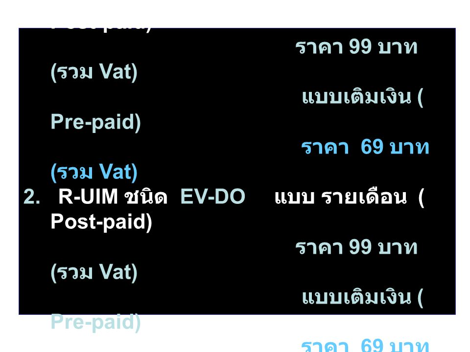 R-UIM สำหรับใช้บริการ มีให้เลือก ดังนี้ 1. R-UIM ชนิด 1 X แบบ รายเดือน ( Post-paid) ราคา 99 บาท ( รวม Vat) แบบเติมเงิน ( Pre-paid) ราคา 69 บาท ( รวม