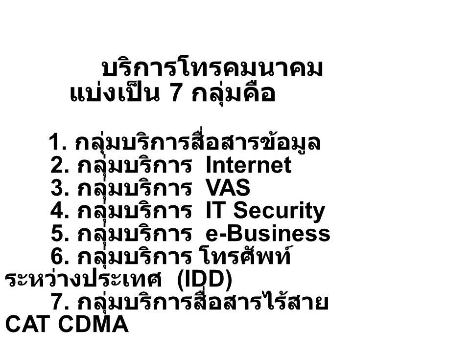 บริการโทรคมนาคม แบ่งเป็น 7 กลุ่มคือ 1. กลุ่มบริการสื่อสารข้อมูล 2. กลุ่มบริการ Internet 3. กลุ่มบริการ VAS 4. กลุ่มบริการ IT Security 5. กลุ่มบริการ e