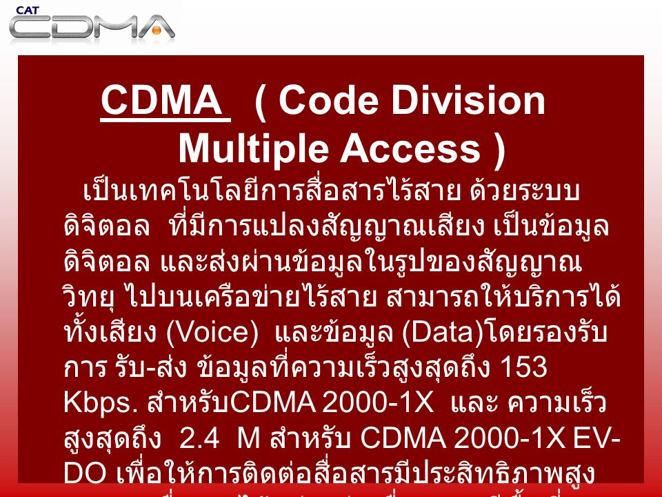 CDMA ( Code Division Multiple Access ) เป็นเทคโนโลยีการสื่อสารไร้สาย ด้วยระบบ ดิจิตอล ที่มีการแปลงสัญญาณเสียง เป็นข้อมูล ดิจิตอล และส่งผ่านข้อมูลในรู
