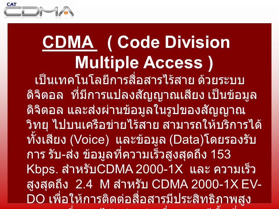 CDMA ( Code Division Multiple Access ) เป็นเทคโนโลยีการสื่อสารไร้สาย ด้วยระบบ ดิจิตอล ที่มีการแปลงสัญญาณเสียง เป็นข้อมูล ดิจิตอล และส่งผ่านข้อมูลในรูปของสัญญาณ วิทยุ ไปบนเครือข่ายไร้สาย สามารถให้บริการได้ ทั้งเสียง (Voice) และข้อมูล (Data) โดยรองรับ การ รับ - ส่ง ข้อมูลที่ความเร็วสูงสุดถึง 153 Kbps.