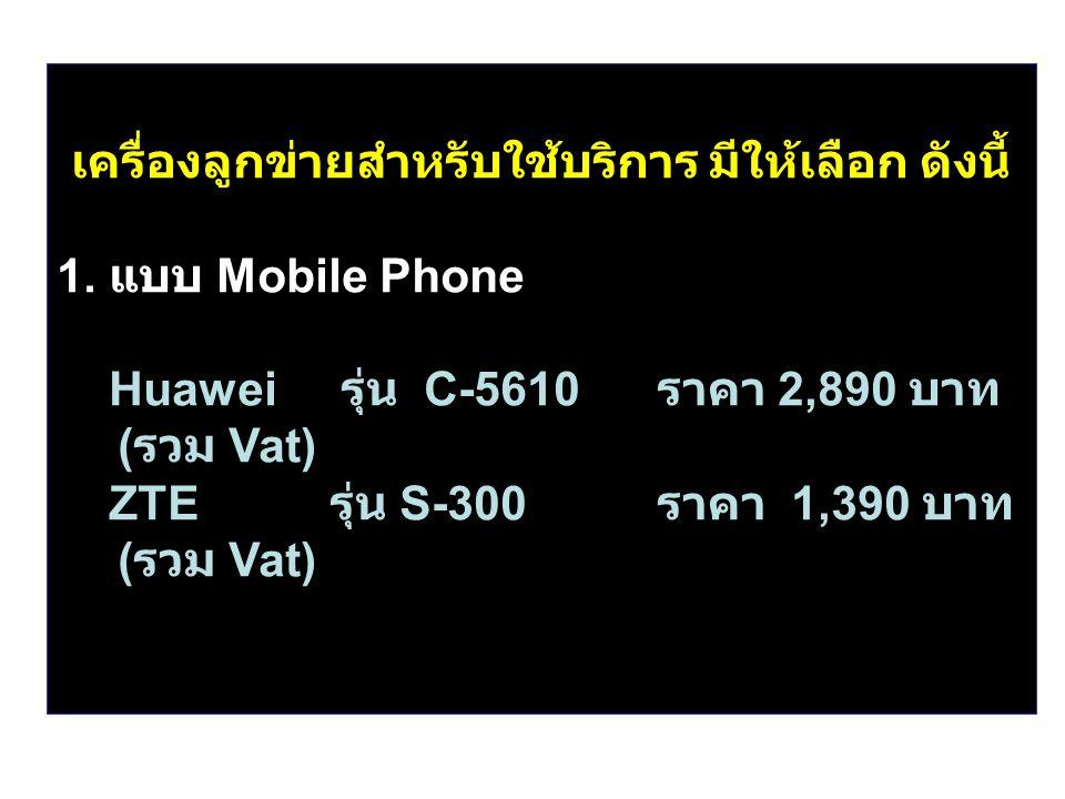 เครื่องลูกข่ายสำหรับใช้บริการ มีให้เลือก ดังนี้ 1. แบบ Mobile Phone Huawei รุ่น C-5610 ราคา 2,890 บาท ( รวม Vat) ZTE รุ่น S-300 ราคา 1,390 บาท ( รวม V