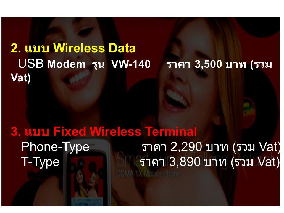2. แบบ Wireless Data USB Modem รุ่น VW-140 ราคา 3,500 บาท ( รวม Vat) 3. แบบ Fixed Wireless Terminal Phone-Type ราคา 2,290 บาท ( รวม Vat) T-Type ราคา 3