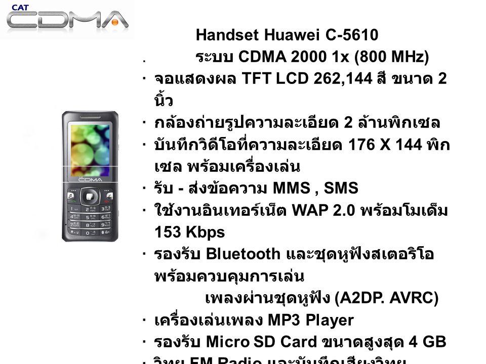 Handset Huawei C-5610. ระบบ CDMA 2000 1x (800 MHz) · จอแสดงผล TFT LCD 262,144 สี ขนาด 2 นิ้ว · กล้องถ่ายรูปความละเอียด 2 ล้านพิกเซล · บันทึกวิดีโอที่