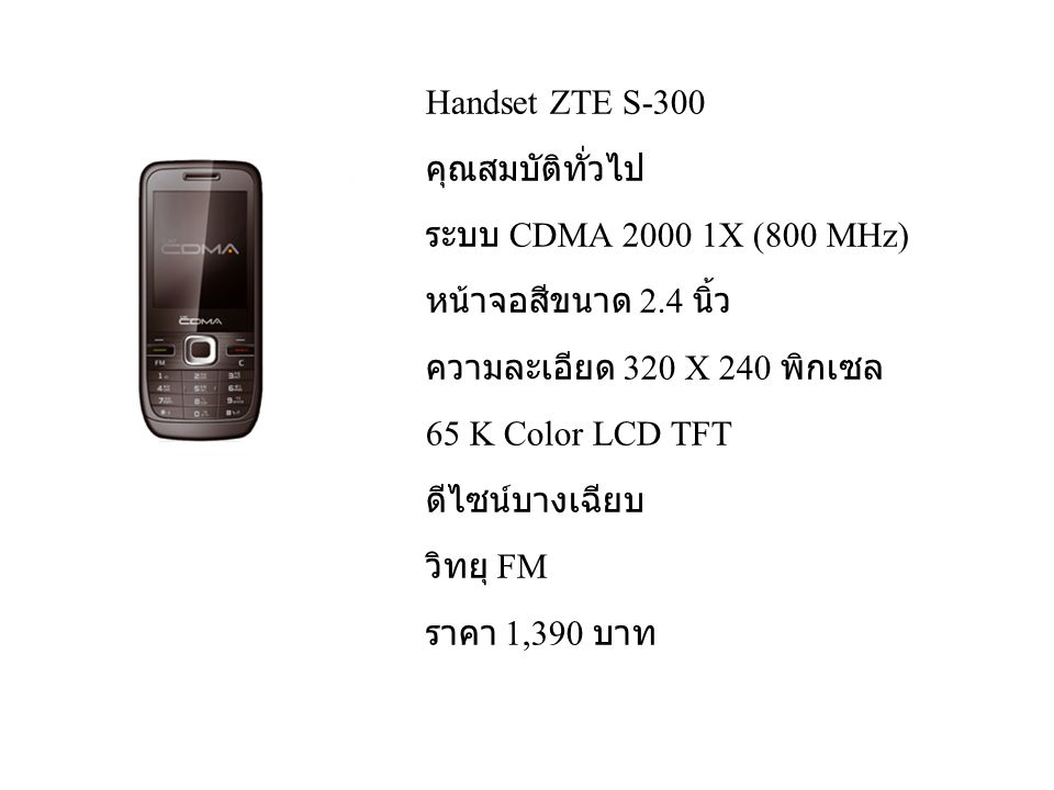 Handset ZTE S-300 คุณสมบัติทั่วไป ระบบ CDMA 2000 1X (800 MHz) หน้าจอสีขนาด 2.4 นิ้ว ความละเอียด 320 X 240 พิกเซล 65 K Color LCD TFT ดีไซน์บางเฉียบ วิทยุ FM ราคา 1,390 บาท