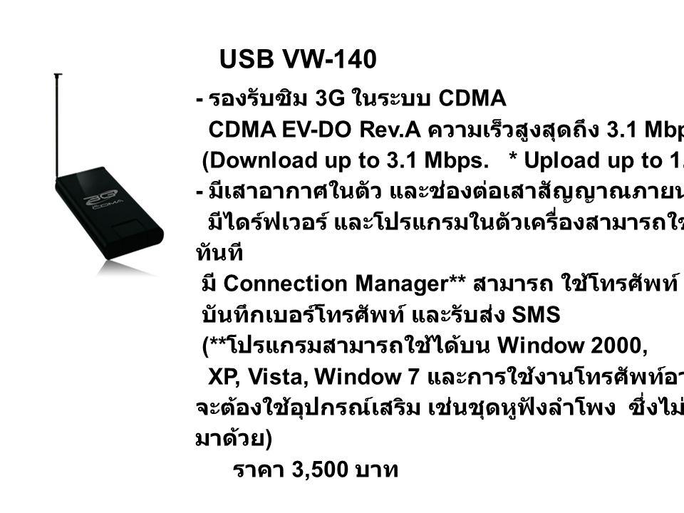 USB VW-140 - รองรับซิม 3G ในระบบ CDMA CDMA EV-DO Rev.A ความเร็วสูงสุดถึง 3.1 Mbps* (Download up to 3.1 Mbps. * Upload up to 1.8 Mbps.*) - มีเสาอากาศใน