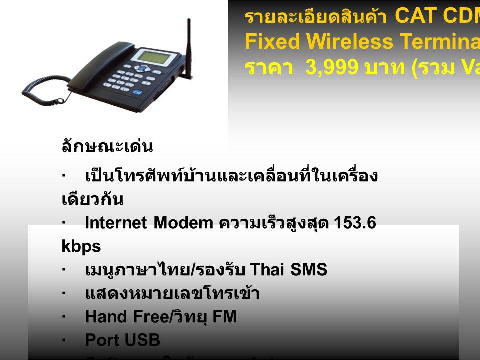 รายละเอียดสินค้า CAT CDMA 2000-1X Fixed Wireless Terminal Phone-Type ราคา 3,999 บาท ( รวม Vat) ลักษณะเด่น · เป็นโทรศัพท์บ้านและเคลื่อนที่ในเครื่อง เดียวกัน ·Internet Modem ความเร็วสูงสุด 153.6 kbps · เมนูภาษาไทย / รองรับ Thai SMS · แสดงหมายเลขโทรเข้า ·Hand Free/ วิทยุ FM ·Port USB ·Software ในตัว แบบ Auto run ราคา 2,990 บาท