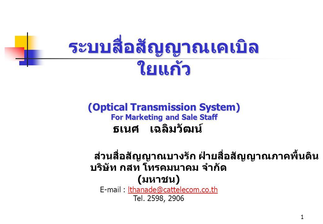 1 ระบบสื่อสัญญาณเคเบิล ใยแก้ว (Optical Transmission System) For Marketing and Sale Staff ธเนศ เฉลิมวัฒน์ บริษัท กสท โทรคมนาคม จำกัด ( มหาชน ) E-mail :