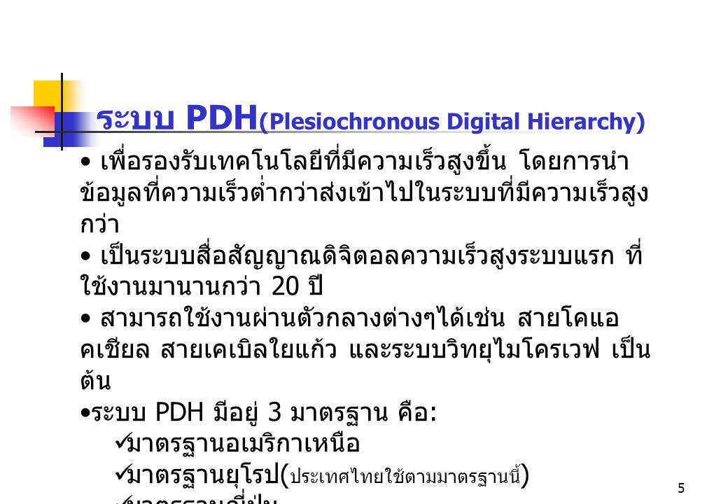 5 ระบบ PDH (Plesiochronous Digital Hierarchy) เพื่อรองรับเทคโนโลยีที่มีความเร็วสูงขึ้น โดยการนำ ข้อมูลที่ความเร็วต่ำกว่าส่งเข้าไปในระบบที่มีความเร็วสู