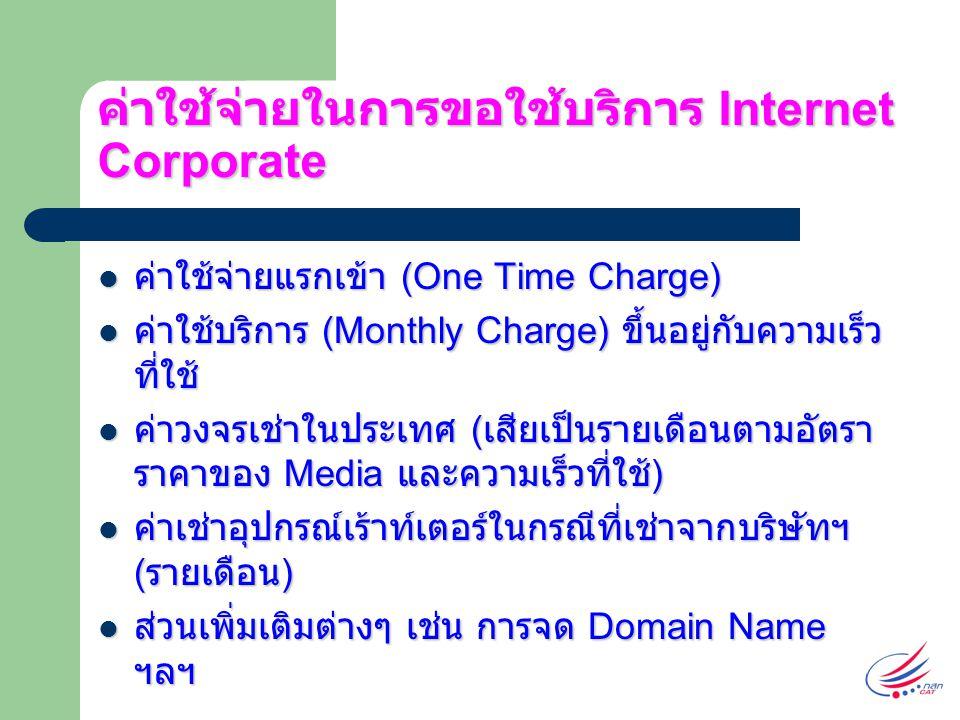ค่าใช้จ่ายในการขอใช้บริการ Internet Corporate ค่าใช้จ่ายแรกเข้า (One Time Charge) ค่าใช้จ่ายแรกเข้า (One Time Charge) ค่าใช้บริการ (Monthly Charge) ขึ