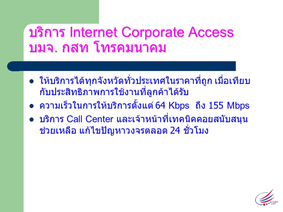 บริการ Internet Corporate ให้ ประโยชน์ต่อองค์กรและธุรกิจ เพิ่มประสิทธิภาพในการบริหารงานในองค์กร การติดต่อ ธุรกิจคล่องตัว พนักงานในองค์กรสามารถใช้งาน อินเตอร์เน็ตได้ตลอด 24 ชั่วโมง สามารถสร้าง Homepage ขององค์กรและ Server ต่างๆไว้ ภายในหน่วยงานของตนเองได้ ทำให้ประหยัดงบค่าใช้จ่าย และมีความคล่องตัวในการจัดการ กว่านำไปฝากไว้ที่อื่น พนักงานในองค์กรสามารถมี E-Mail ที่มีนามสกุลต่อท้าย เป็นขององค์กรของตนเอง โดยไม่จำกัดจำนวน ประหยัดค่าโทรศัพท์และค่าบริการอินเตอร์เน็ต ในกรณีที่ องค์กรมีพนักงานหลายคนที่ต้องใช้งานอินเตอร์เน็ต หลายๆ คน ลดค่าใช้จ่ายในการติดต่อธุรกิจ