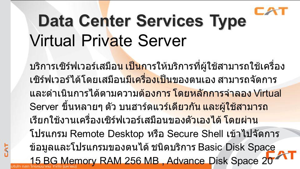 23 Data Center Services Type Virtual Private Server บริการเซิร์ฟเวอร์เสมือน เป็นการให้บริการที่ผู้ใช้สามารถใช้เครื่อง เซิร์ฟเวอร์ได้โดยเสมือนมีเครื่อง