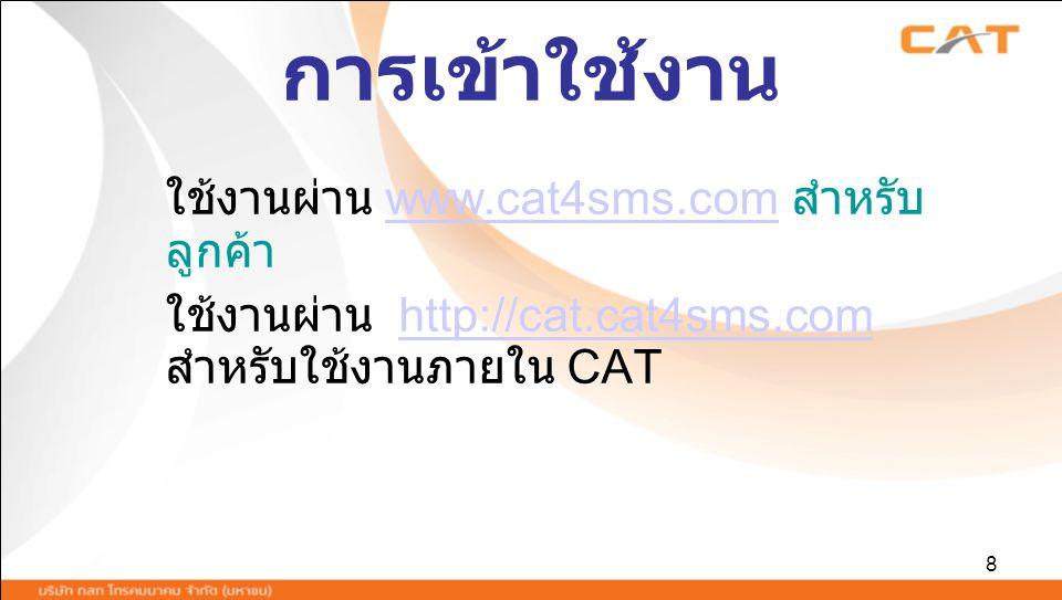 8 การเข้าใช้งาน ใช้งานผ่าน www.cat4sms.com สำหรับ ลูกค้าwww.cat4sms.com ใช้งานผ่าน http://cat.cat4sms.com สำหรับใช้งานภายใน CAThttp://cat.cat4sms.com