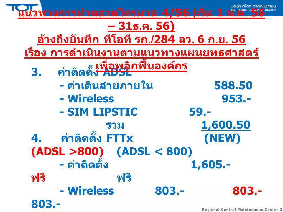 3. ค่าติดตั้ง ADSL - ค่าเดินสายภายใน 588.50 - Wireless 953.- - SIM LIPSTIC 59.- รวม 1,600.50 4. ค่าติดตั้ง FTTx (NEW) (ADSL >800) (ADSL < 800) - ค่าติ