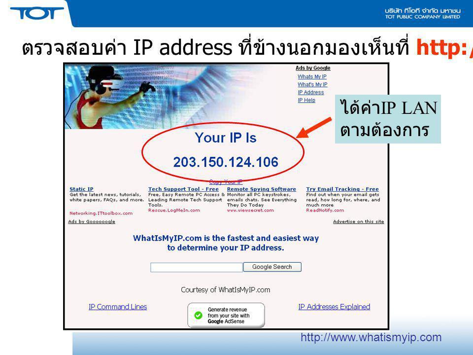 ตรวจสอบค่า IP address ที่ข้างนอกมองเห็นที่ http://www.whatismyip.com ได้ค่า IP LAN ตามต้องการ http://www.whatismyip.com