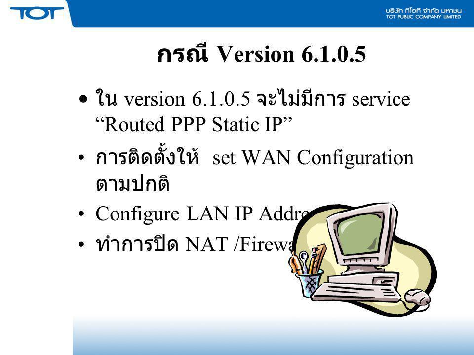 """กรณี Version 6.1.0.5 ใน version 6.1.0.5 จะไม่มีการ service """"Routed PPP Static IP"""" การติดตั้งให้ set WAN Configuration ตามปกติ Configure LAN IP Address"""