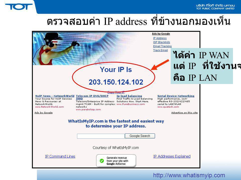 ตรวจสอบค่า IP address ที่ข้างนอกมองเห็น ได้ค่า IP WAN แต่ IP ที่ใช้งานจริง คือ IP LAN http://www.whatismyip.com