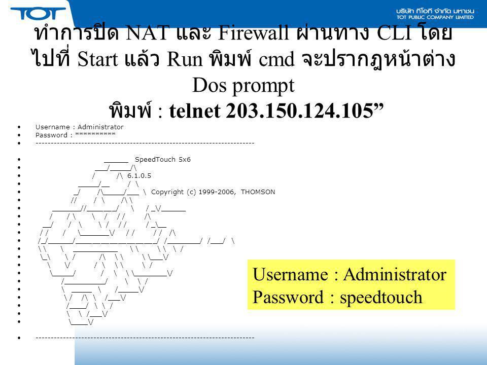 """ทำการปิด NAT และ Firewall ผ่านทาง CLI โดย ไปที่ Start แล้ว Run พิมพ์ cmd จะปรากฎหน้าต่าง Dos prompt พิมพ์ : telnet 203.150.124.105"""" Username : Adminis"""