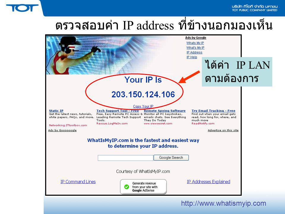 ตรวจสอบค่า IP address ที่ข้างนอกมองเห็น ได้ค่า IP LAN ตามต้องการ http://www.whatismyip.com